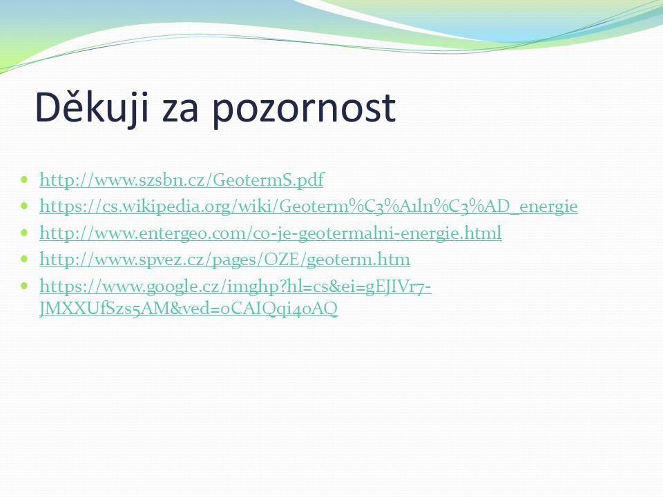 Děkuji za pozornost http://www.szsbn.cz/GeotermS.pdf https://cs.wikipedia.org/wiki/Geoterm%C3%A1ln%C3%AD_energie http://www.entergeo.com/co-je-geotermalni-energie.html http://www.spvez.cz/pages/OZE/geoterm.htm https://www.google.cz/imghp hl=cs&ei=gEJIVr7- JMXXUfSzs5AM&ved=0CAIQqi4oAQ https://www.google.cz/imghp hl=cs&ei=gEJIVr7- JMXXUfSzs5AM&ved=0CAIQqi4oAQ