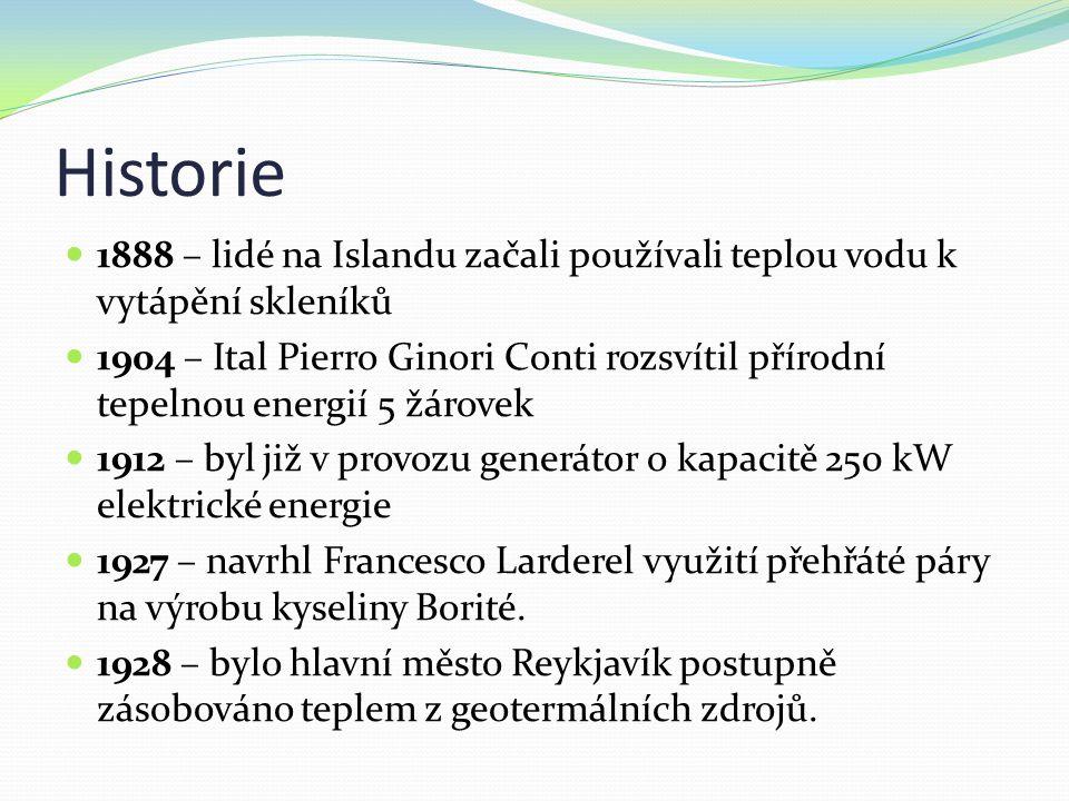 Historie 1888 – lidé na Islandu začali používali teplou vodu k vytápění skleníků 1904 – Ital Pierro Ginori Conti rozsvítil přírodní tepelnou energií 5 žárovek 1912 – byl již v provozu generátor o kapacitě 250 kW elektrické energie 1927 – navrhl Francesco Larderel využití přehřáté páry na výrobu kyseliny Borité.