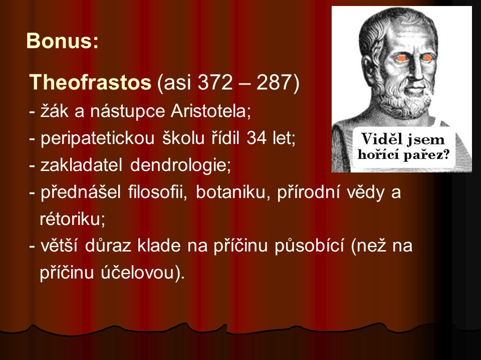 Bonus: Theofrastos (asi 372 – 287) - žák a nástupce Aristotela; - peripatetickou školu řídil 34 let; - zakladatel dendrologie; - přednášel filosofii,