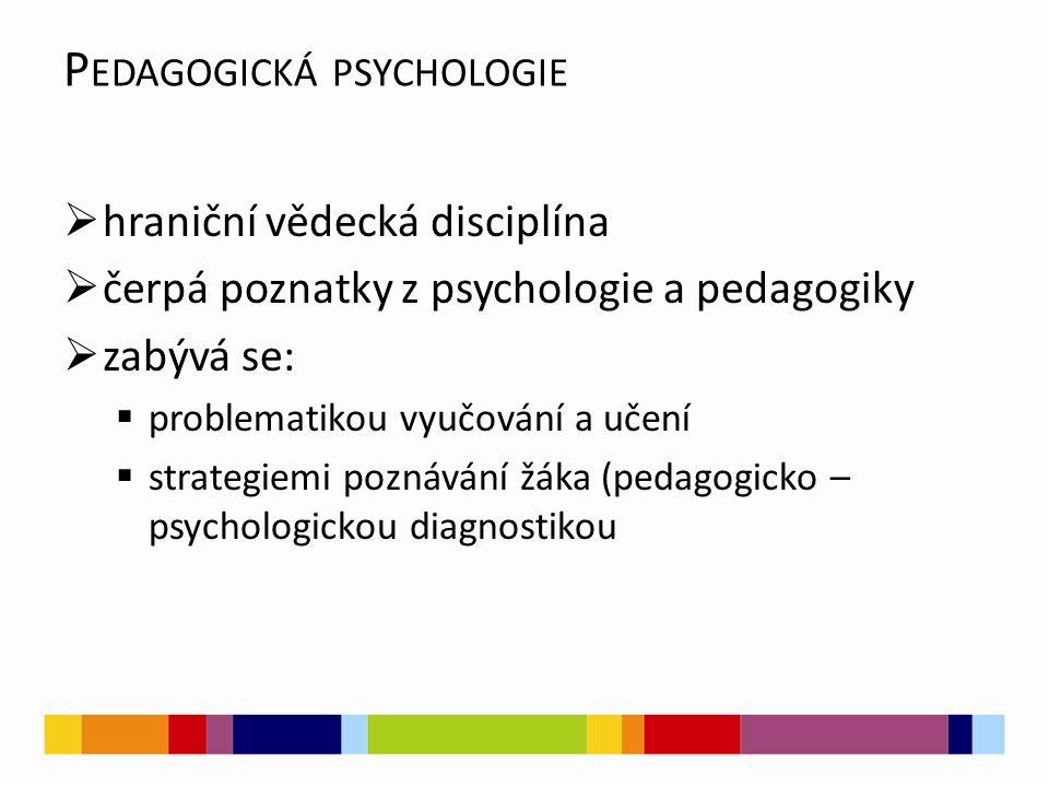 P EDAGOGICKÁ PSYCHOLOGIE  hraniční vědecká disciplína  čerpá poznatky z psychologie a pedagogiky  zabývá se:  problematikou vyučování a učení  strategiemi poznávání žáka (pedagogicko – psychologickou diagnostikou