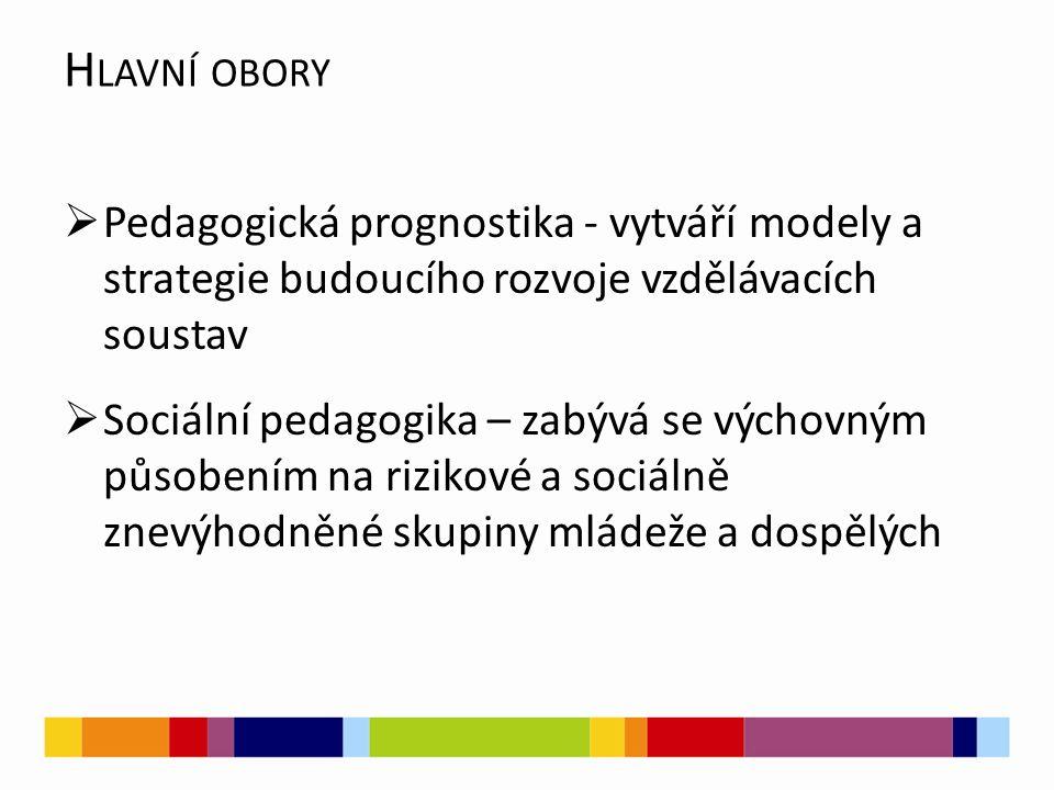 H LAVNÍ OBORY  Pedagogická prognostika - vytváří modely a strategie budoucího rozvoje vzdělávacích soustav  Sociální pedagogika – zabývá se výchovným působením na rizikové a sociálně znevýhodněné skupiny mládeže a dospělých