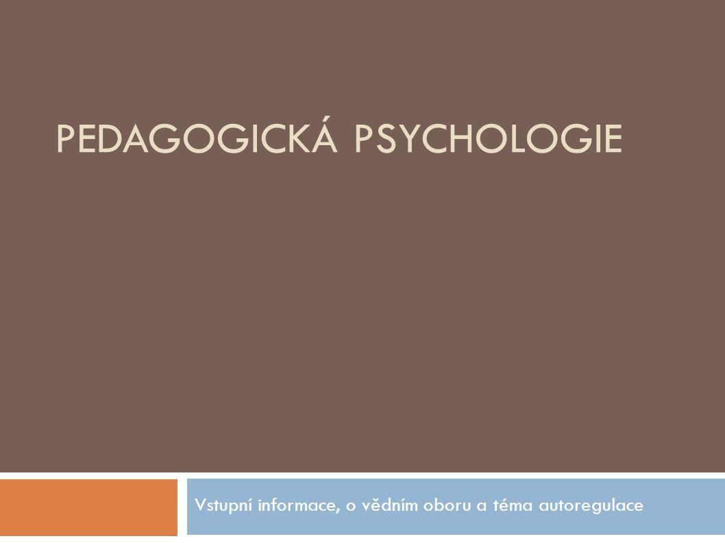 PEDAGOGICKÁ PSYCHOLOGIE Vstupní informace, o vědním oboru a téma autoregulace