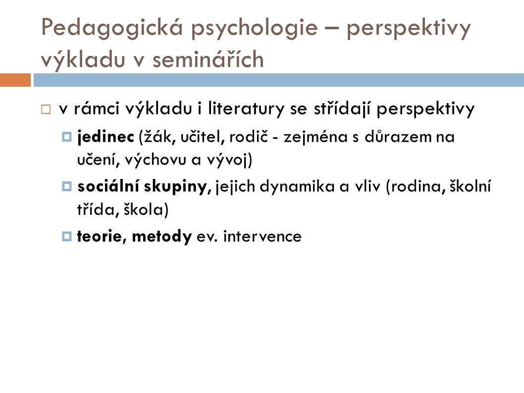 Pedagogická psychologie – perspektivy výkladu v seminářích  v rámci výkladu i literatury se střídají perspektivy  jedinec (žák, učitel, rodič - zejména s důrazem na učení, výchovu a vývoj)  sociální skupiny, jejich dynamika a vliv (rodina, školní třída, škola)  teorie, metody ev.