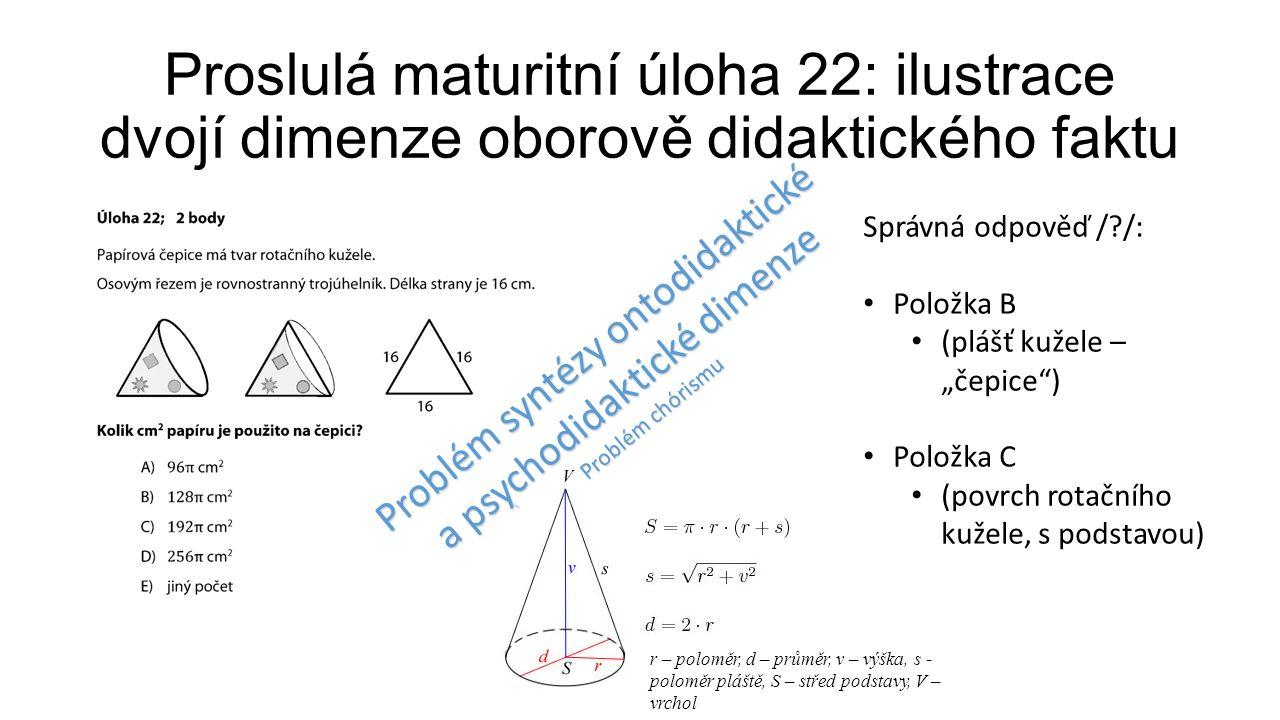 """Proslulá maturitní úloha 22: ilustrace dvojí dimenze oborově didaktického faktu Správná odpověď /?/: Položka B (plášť kužele – """"čepice ) Položka C (povrch rotačního kužele, s podstavou) r – poloměr, d – průměr, v – výška, s - poloměr pláště, S – střed podstavy, V – vrchol Problém syntézy ontodidaktické a psychodidaktické dimenze Problém chórismu"""
