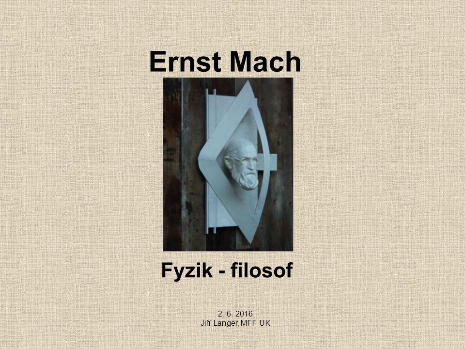 Ernst Mach Fyzik - filosof 2. 6. 2016 Jiří Langer, MFF UK
