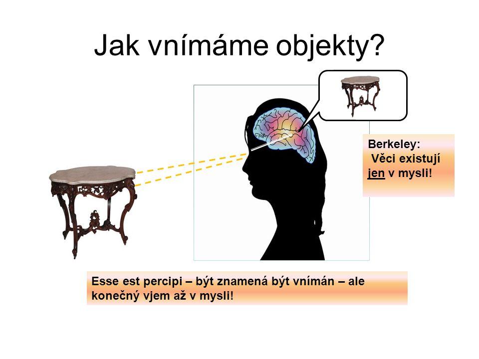 Jak vnímáme objekty? Esse est percipi – být znamená být vnímán – ale konečný vjem až v mysli! Berkeley: Věci existují jen v mysli!