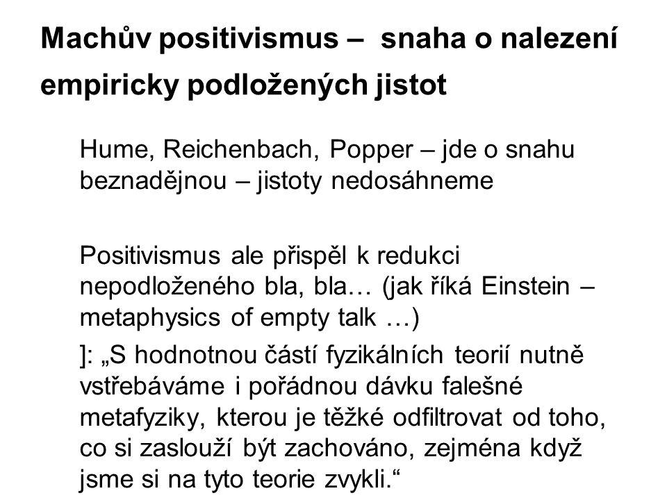 Machův positivismus – snaha o nalezení empiricky podložených jistot Hume, Reichenbach, Popper – jde o snahu beznadějnou – jistoty nedosáhneme Positivi
