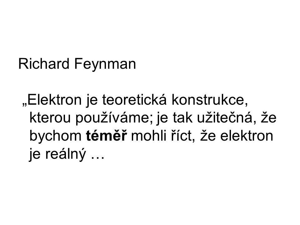 """Richard Feynman """"Elektron je teoretická konstrukce, kterou používáme; je tak užitečná, že bychom téměř mohli říct, že elektron je reálný …"""