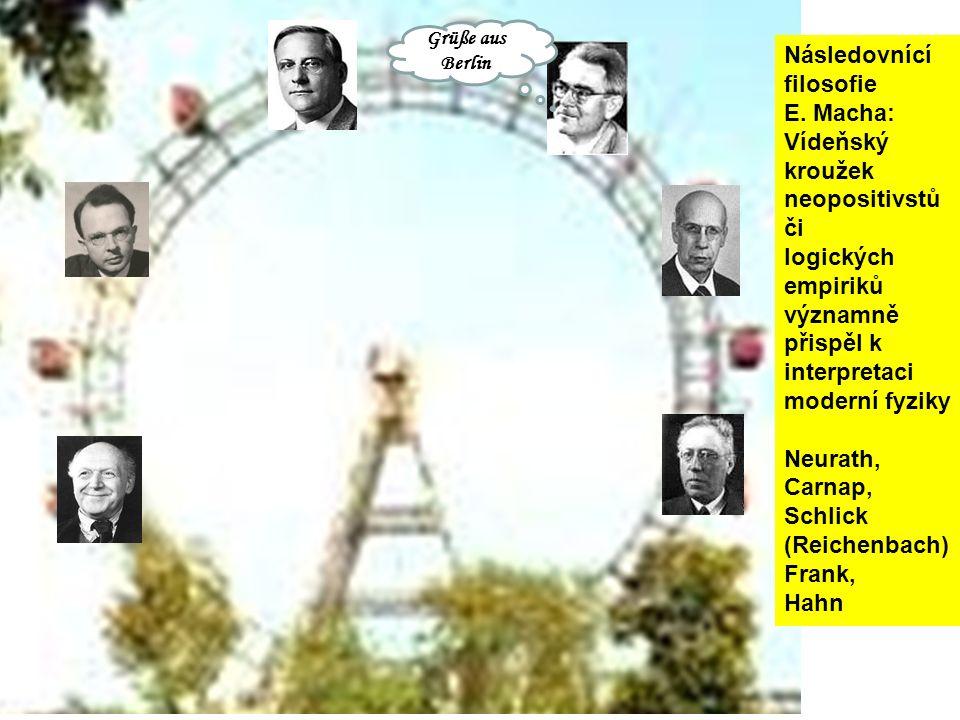 Grüße aus Berlin Následovnící filosofie E. Macha: Vídeňský kroužek neopositivstů či logických empiriků významně přispěl k interpretaci moderní fyziky