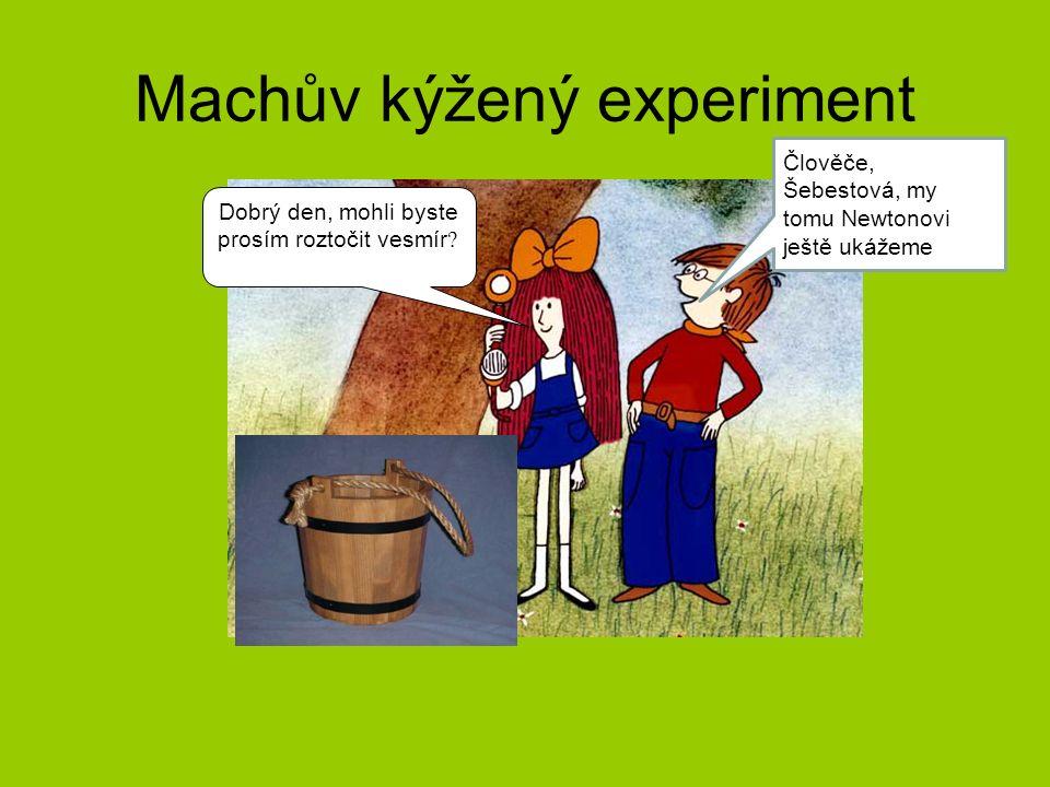 Machův kýžený experiment Dobrý den, mohli byste prosím roztočit vesmír ? Člověče, Šebestová, my tomu Newtonovi ještě ukážeme