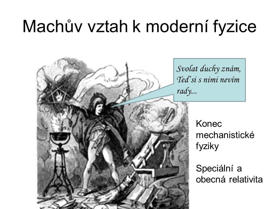 Machův vztah k moderní fyzice Svolat duchy znám, Teď si s nimi nevím rady... Konec mechanistické fyziky Speciální a obecná relativita