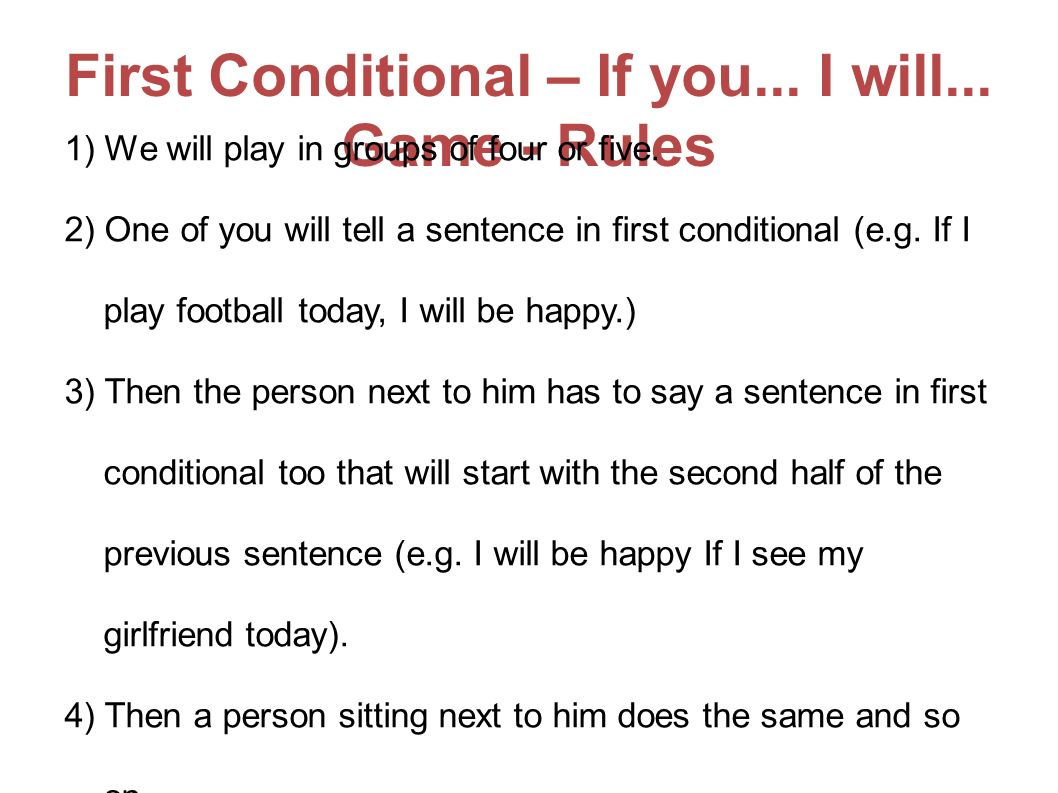 First Conditional – If you... I will... Game - Rules 1) We will play in groups of four or five. 2) One of you will tell a sentence in first conditiona
