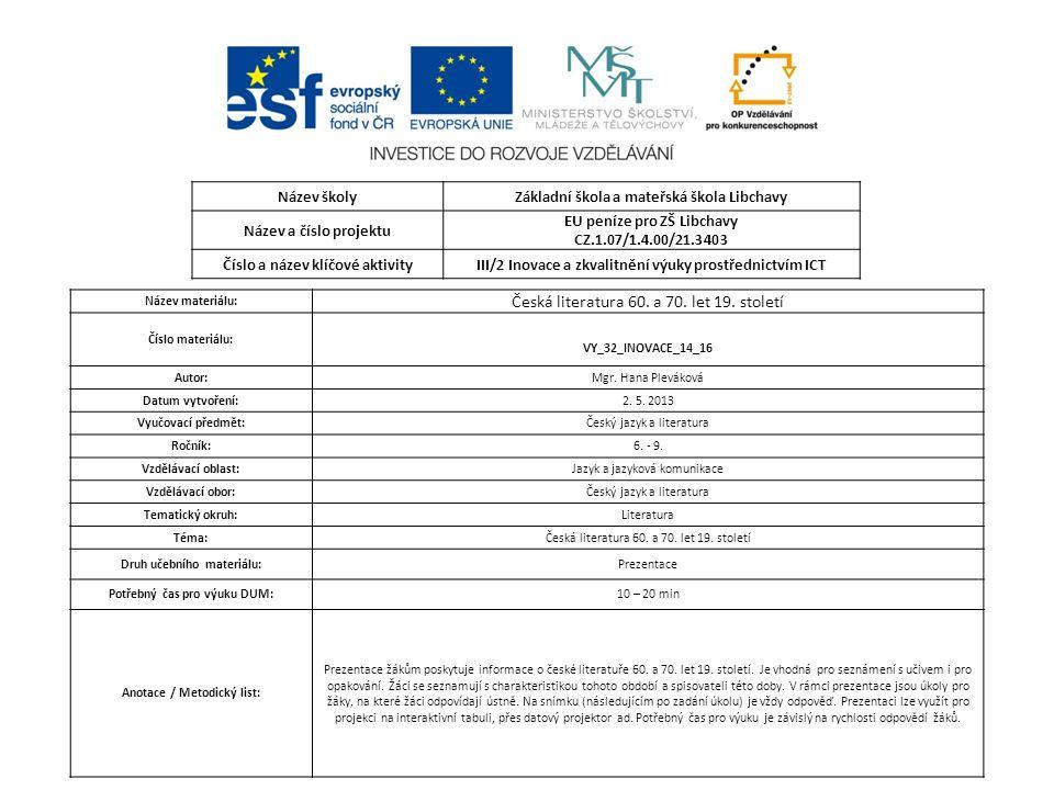 Název školyZákladní škola a mateřská škola Libchavy Název a číslo projektu EU peníze pro ZŠ Libchavy CZ.1.07/1.4.00/21.3403 Číslo a název klíčové aktivityIII/2 Inovace a zkvalitnění výuky prostřednictvím ICT Název materiálu: Česká literatura 60.
