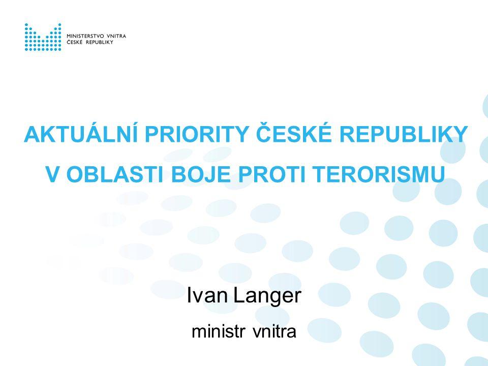 AKTUÁLNÍ PRIORITY ČESKÉ REPUBLIKY V OBLASTI BOJE PROTI TERORISMU Ivan Langer ministr vnitra