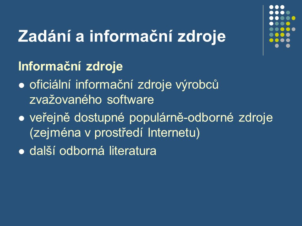 Zadání a informační zdroje Informační zdroje oficiální informační zdroje výrobců zvažovaného software veřejně dostupné populárně-odborné zdroje (zejména v prostředí Internetu) další odborná literatura