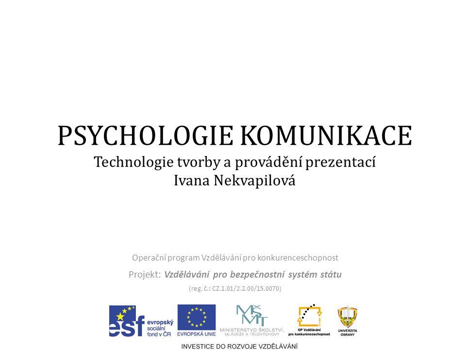 PSYCHOLOGIE KOMUNIKACE Technologie tvorby a provádění prezentací Ivana Nekvapilová Operační program Vzdělávání pro konkurenceschopnost Projekt: Vzdělávání pro bezpečnostní systém státu (reg.