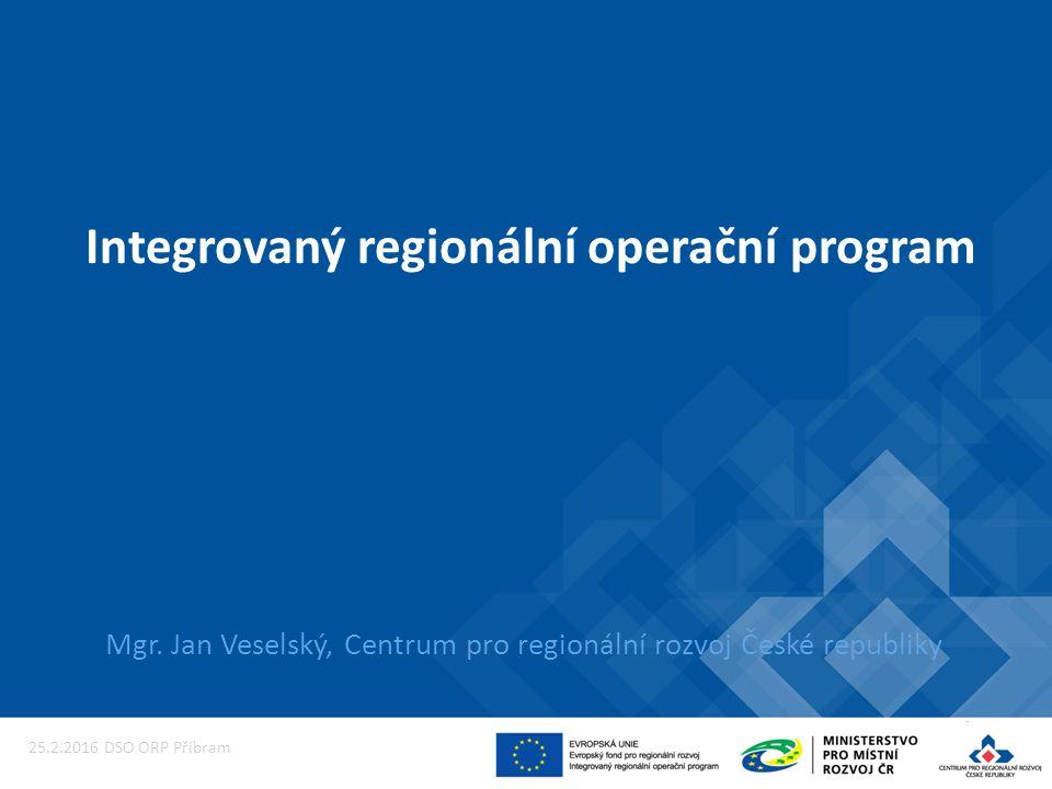 Integrovaný regionální operační program Mgr. Jan Veselský, Centrum pro regionální rozvoj České republiky 25.2.2016 DSO ORP Příbram
