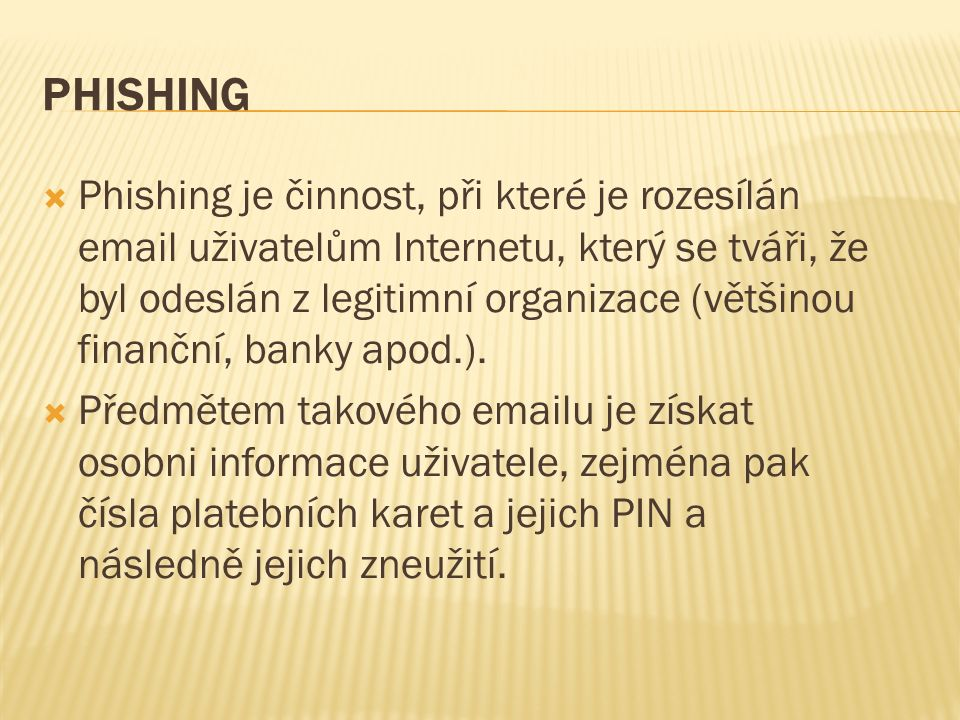PHISHING  Phishing je činnost, při které je rozesílán email uživatelům Internetu, který se tváři, že byl odeslán z legitimní organizace (většinou finanční, banky apod.).