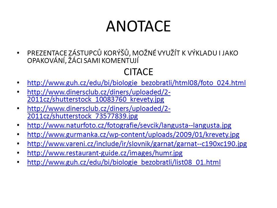 ANOTACE PREZENTACE ZÁSTUPCŮ KORÝŠŮ, MOŽNÉ VYUŽÍT K VÝKLADU I JAKO OPAKOVÁNÍ, ŽÁCI SAMI KOMENTUJÍ CITACE http://www.guh.cz/edu/bi/biologie_bezobratli/html08/foto_024.html http://www.dinersclub.cz/diners/uploaded/2- 2011cz/shutterstock_10083760_krevety.jpg http://www.dinersclub.cz/diners/uploaded/2- 2011cz/shutterstock_10083760_krevety.jpg http://www.dinersclub.cz/diners/uploaded/2- 2011cz/shutterstock_73577839.jpg http://www.dinersclub.cz/diners/uploaded/2- 2011cz/shutterstock_73577839.jpg http://www.naturfoto.cz/fotografie/sevcik/langusta--langusta.jpg http://www.gurmanka.cz/wp-content/uploads/2009/01/krevety.jpg http://www.vareni.cz/include/ir/slovnik/garnat/garnat--c190xc190.jpg http://www.restaurant-guide.cz/images/humr.jpg http://www.guh.cz/edu/bi/biologie_bezobratli/list08_01.html