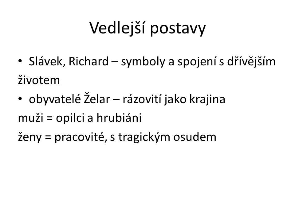 Vedlejší postavy Slávek, Richard – symboly a spojení s dřívějším životem obyvatelé Želar – rázovití jako krajina muži = opilci a hrubiáni ženy = praco