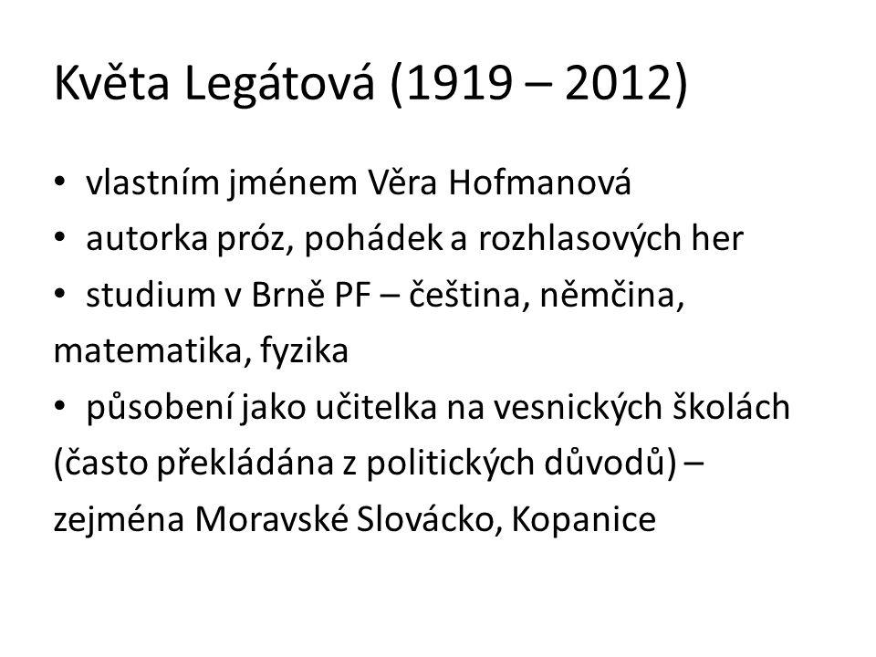 Květa Legátová (1919 – 2012) vlastním jménem Věra Hofmanová autorka próz, pohádek a rozhlasových her studium v Brně PF – čeština, němčina, matematika,