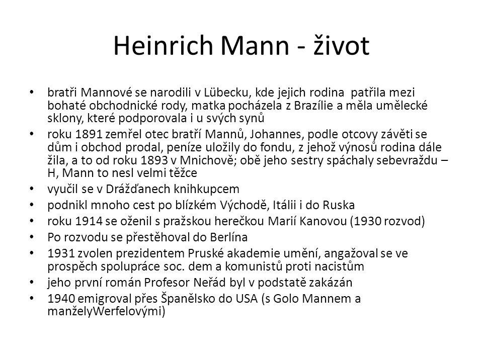 Heinrich Mann - život bratři Mannové se narodili v Lübecku, kde jejich rodina patřila mezi bohaté obchodnické rody, matka pocházela z Brazílie a měla umělecké sklony, které podporovala i u svých synů roku 1891 zemřel otec bratří Mannů, Johannes, podle otcovy závěti se dům i obchod prodal, peníze uložily do fondu, z jehož výnosů rodina dále žila, a to od roku 1893 v Mnichově; obě jeho sestry spáchaly sebevraždu – H, Mann to nesl velmi těžce vyučil se v Drážďanech knihkupcem podnikl mnoho cest po blízkém Východě, Itálii i do Ruska roku 1914 se oženil s pražskou herečkou Marií Kanovou (1930 rozvod) Po rozvodu se přestěhoval do Berlína 1931 zvolen prezidentem Pruské akademie umění, angažoval se ve prospěch spolupráce soc.