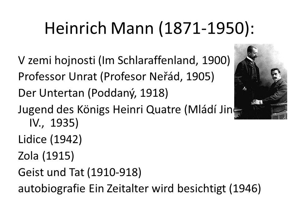 Heinrich Mann (1871-1950): V zemi hojnosti (Im Schlaraffenland, 1900) Professor Unrat (Profesor Neřád, 1905) Der Untertan (Poddaný, 1918) Jugend des Königs Heinri Quatre (Mládí Jindřicha IV., 1935) Lidice (1942) Zola (1915) Geist und Tat (1910-918) autobiografie Ein Zeitalter wird besichtigt (1946)