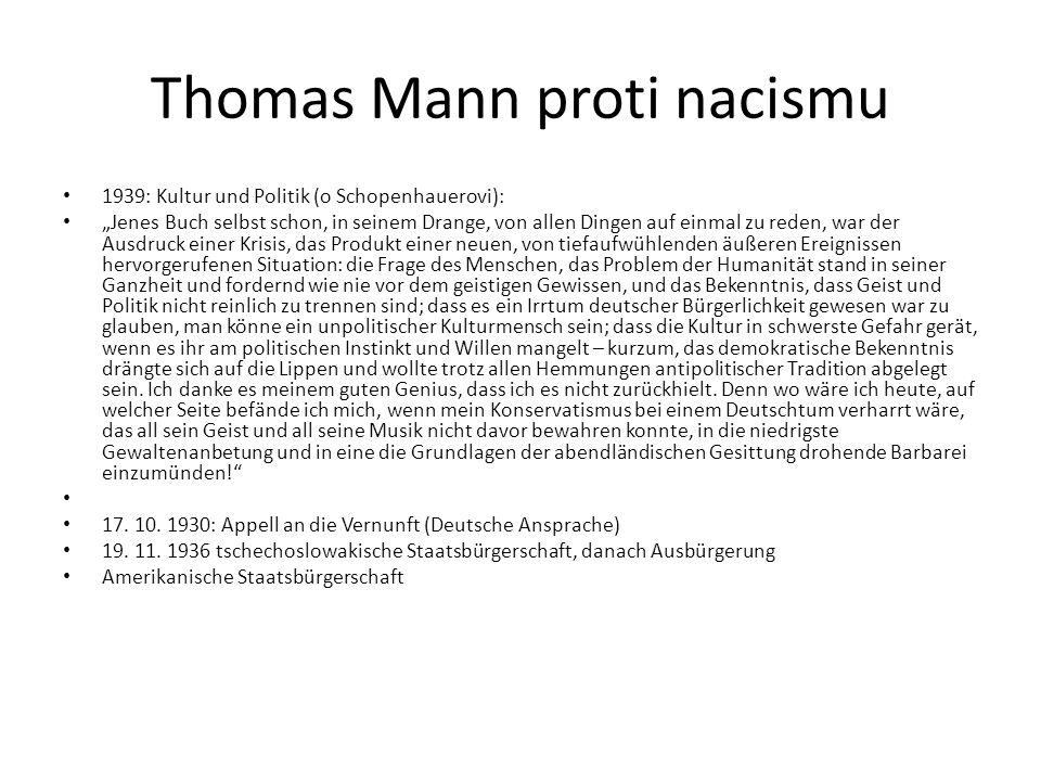 """Thomas Mann proti nacismu 1939: Kultur und Politik (o Schopenhauerovi): """"Jenes Buch selbst schon, in seinem Drange, von allen Dingen auf einmal zu reden, war der Ausdruck einer Krisis, das Produkt einer neuen, von tiefaufwühlenden äußeren Ereignissen hervorgerufenen Situation: die Frage des Menschen, das Problem der Humanität stand in seiner Ganzheit und fordernd wie nie vor dem geistigen Gewissen, und das Bekenntnis, dass Geist und Politik nicht reinlich zu trennen sind; dass es ein Irrtum deutscher Bürgerlichkeit gewesen war zu glauben, man könne ein unpolitischer Kulturmensch sein; dass die Kultur in schwerste Gefahr gerät, wenn es ihr am politischen Instinkt und Willen mangelt – kurzum, das demokratische Bekenntnis drängte sich auf die Lippen und wollte trotz allen Hemmungen antipolitischer Tradition abgelegt sein."""