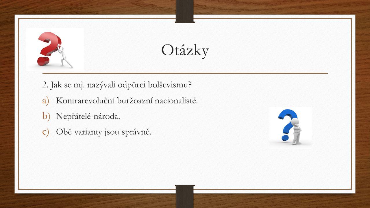 Otázky 2. Jak se mj. nazývali odpůrci bolševismu? a) Kontrarevoluční buržoazní nacionalisté. b) Nepřátelé národa. c) Obě varianty jsou správně.