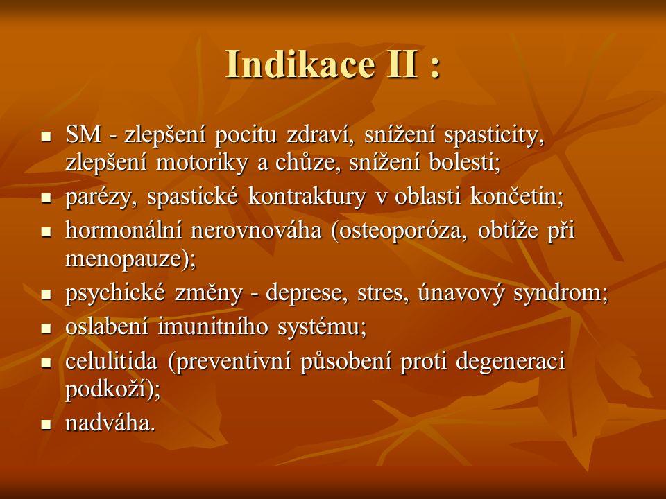 Indikace II : SM - zlepšení pocitu zdraví, snížení spasticity, zlepšení motoriky a chůze, snížení bolesti; SM - zlepšení pocitu zdraví, snížení spasticity, zlepšení motoriky a chůze, snížení bolesti; parézy, spastické kontraktury v oblasti končetin; parézy, spastické kontraktury v oblasti končetin; hormonální nerovnováha (osteoporóza, obtíže při menopauze); hormonální nerovnováha (osteoporóza, obtíže při menopauze); psychické změny - deprese, stres, únavový syndrom; psychické změny - deprese, stres, únavový syndrom; oslabení imunitního systému; oslabení imunitního systému; celulitida (preventivní působení proti degeneraci podkoží); celulitida (preventivní působení proti degeneraci podkoží); nadváha.
