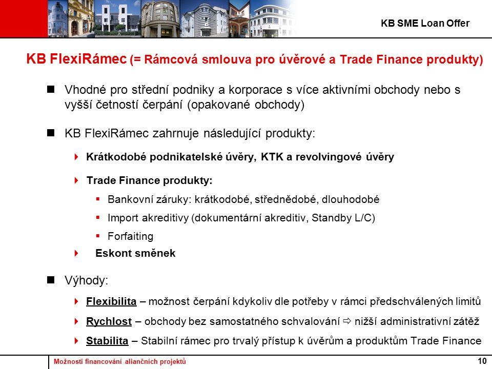 Možnosti financování aliančních projektů 10 KB FlexiRámec (= Rámcová smlouva pro úvěrové a Trade Finance produkty) Vhodné pro střední podniky a korporace s více aktivními obchody nebo s vyšší četností čerpání (opakované obchody) KB FlexiRámec zahrnuje následující produkty:  Krátkodobé podnikatelské úvěry, KTK a revolvingové úvěry  Trade Finance produkty:  Bankovní záruky: krátkodobé, střednědobé, dlouhodobé  Import akreditivy (dokumentární akreditiv, Standby L/C)  Forfaiting  Eskont směnek Výhody:  Flexibilita – možnost čerpání kdykoliv dle potřeby v rámci předschválených limitů  Rychlost – obchody bez samostatného schvalování  nižší administrativní zátěž  Stabilita – Stabilní rámec pro trvalý přístup k úvěrům a produktům Trade Finance KB SME Loan Offer