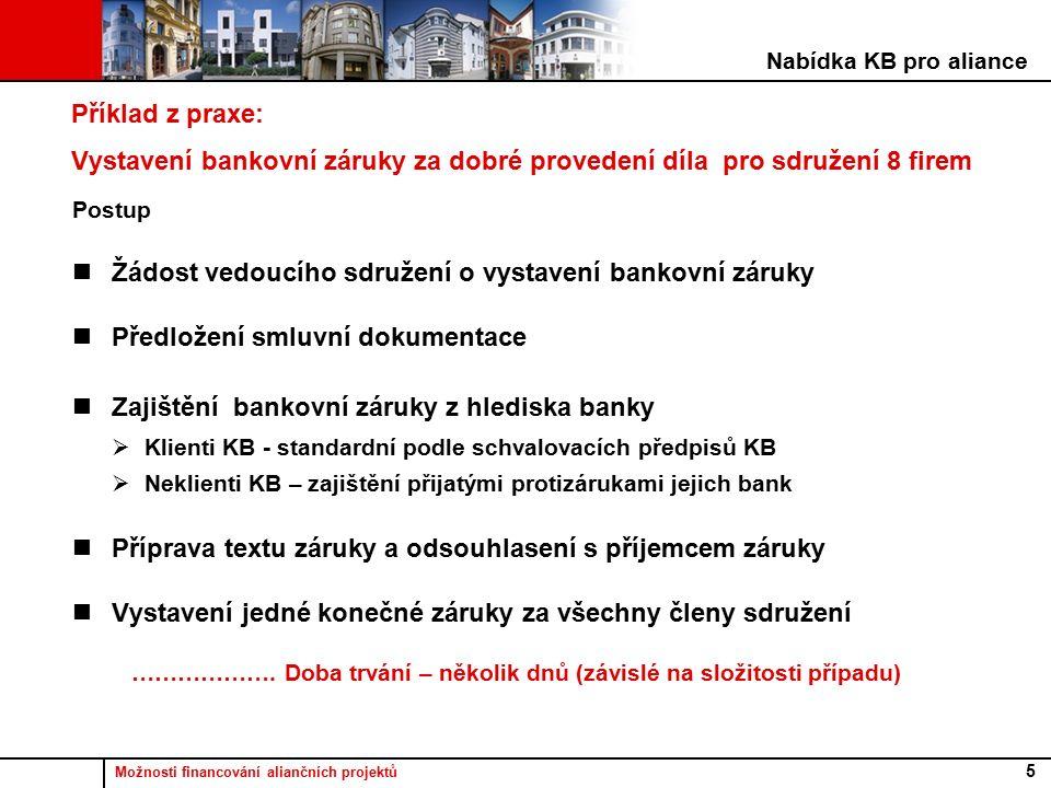 Možnosti financování aliančních projektů 5 Příklad z praxe: Vystavení bankovní záruky za dobré provedení díla pro sdružení 8 firem Postup Žádost vedoucího sdružení o vystavení bankovní záruky Předložení smluvní dokumentace Zajištění bankovní záruky z hlediska banky  Klienti KB - standardní podle schvalovacích předpisů KB  Neklienti KB – zajištění přijatými protizárukami jejich bank Příprava textu záruky a odsouhlasení s příjemcem záruky Vystavení jedné konečné záruky za všechny členy sdružení ……………….