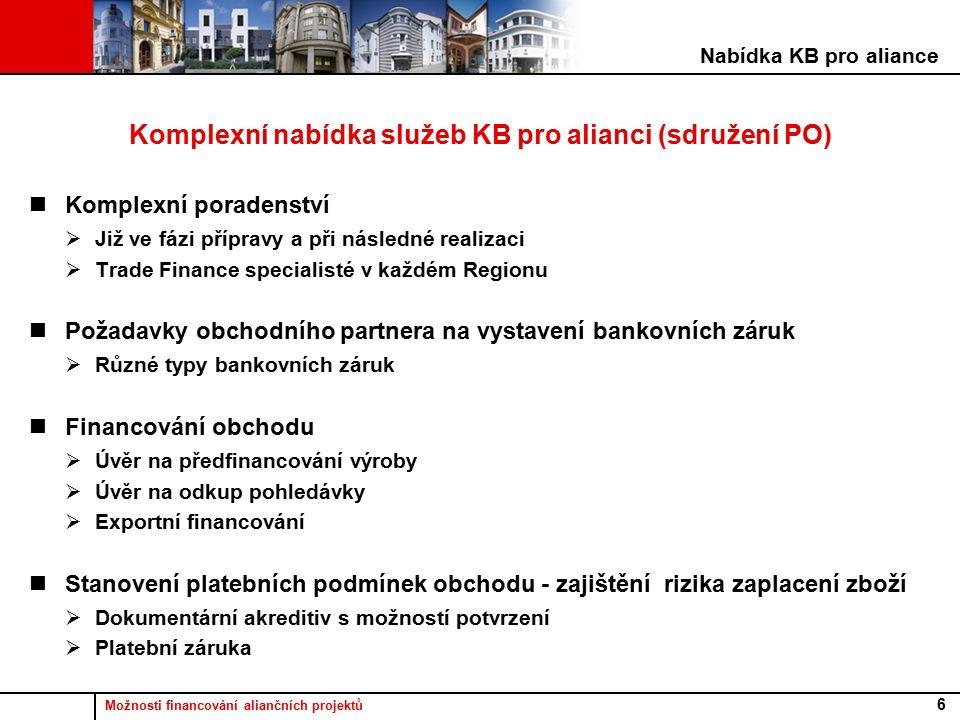 Možnosti financování aliančních projektů 6 Komplexní nabídka služeb KB pro alianci (sdružení PO) Komplexní poradenství  Již ve fázi přípravy a při následné realizaci  Trade Finance specialisté v každém Regionu Požadavky obchodního partnera na vystavení bankovních záruk  Různé typy bankovních záruk Financování obchodu  Úvěr na předfinancování výroby  Úvěr na odkup pohledávky  Exportní financování Stanovení platebních podmínek obchodu - zajištění rizika zaplacení zboží  Dokumentární akreditiv s možností potvrzení  Platební záruka Nabídka KB pro aliance