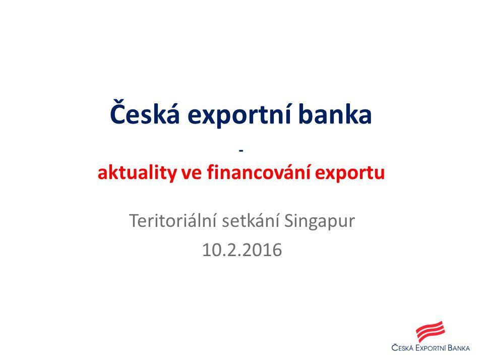 Teritoriální setkání Singapur 10.2.2016 Česká exportní banka - aktuality ve financování exportu