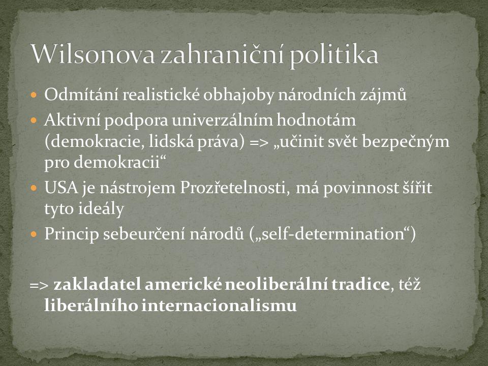 """Odmítání realistické obhajoby národních zájmů Aktivní podpora univerzálním hodnotám (demokracie, lidská práva) => """"učinit svět bezpečným pro demokracii USA je nástrojem Prozřetelnosti, má povinnost šířit tyto ideály Princip sebeurčení národů (""""self-determination ) => zakladatel americké neoliberální tradice, též liberálního internacionalismu"""