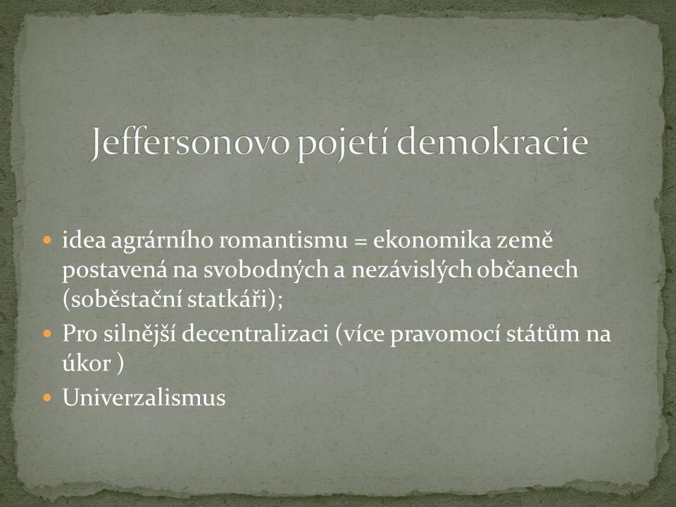 idea agrárního romantismu = ekonomika země postavená na svobodných a nezávislých občanech (soběstační statkáři); Pro silnější decentralizaci (více pravomocí státům na úkor ) Univerzalismus