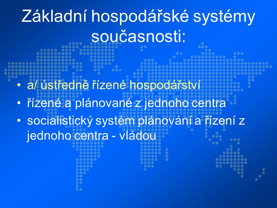 Základní hospodářské systémy současnosti: a/ ústředně řízené hospodářství řízené a plánované z jednoho centra socialistický systém plánování a řízení z jednoho centra - vládou