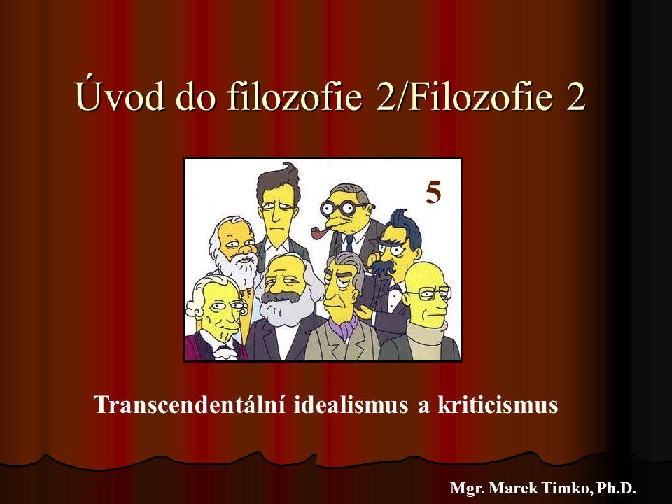 Úvod do filozofie 2/Filozofie 2 Mgr. Marek Timko, Ph.D. 5 Transcendentální idealismus a kriticismus
