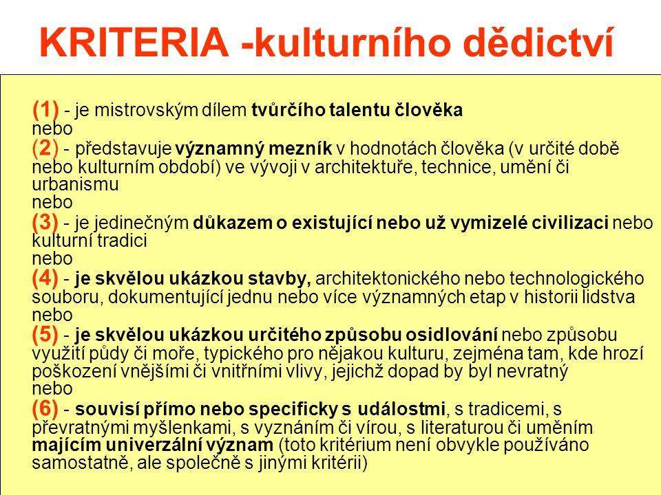 KRITERIA -kulturního dědictví (1) - je mistrovským dílem tvůrčího talentu člověka nebo (2) - představuje významný mezník v hodnotách člověka (v určité době nebo kulturním období) ve vývoji v architektuře, technice, umění či urbanismu nebo (3) - je jedinečným důkazem o existující nebo už vymizelé civilizaci nebo kulturní tradici nebo (4) - je skvělou ukázkou stavby, architektonického nebo technologického souboru, dokumentující jednu nebo více významných etap v historii lidstva nebo (5) - je skvělou ukázkou určitého způsobu osidlování nebo způsobu využití půdy či moře, typického pro nějakou kulturu, zejména tam, kde hrozí poškození vnějšími či vnitřními vlivy, jejichž dopad by byl nevratný nebo (6) - souvisí přímo nebo specificky s událostmi, s tradicemi, s převratnými myšlenkami, s vyznáním či vírou, s literaturou či uměním majícím univerzální význam (toto kritérium není obvykle používáno samostatně, ale společně s jinými kritérii)