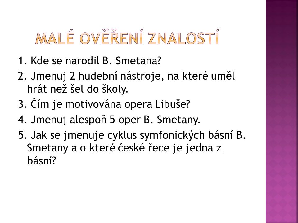 1. Kde se narodil B. Smetana. 2. Jmenuj 2 hudební nástroje, na které uměl hrát než šel do školy.