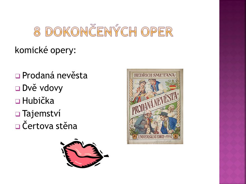 komické opery:  Prodaná nevěsta  Dvě vdovy  Hubička  Tajemství  Čertova stěna