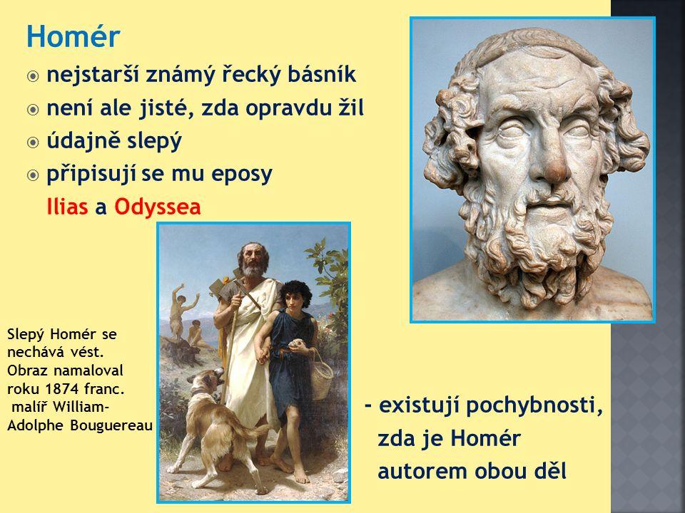 Homér  nejstarší známý řecký básník  není ale jisté, zda opravdu žil  údajně slepý  připisují se mu eposy Ilias a Odyssea - existují pochybnosti, zda je Homér autorem obou děl Slepý Homér se nechává vést.