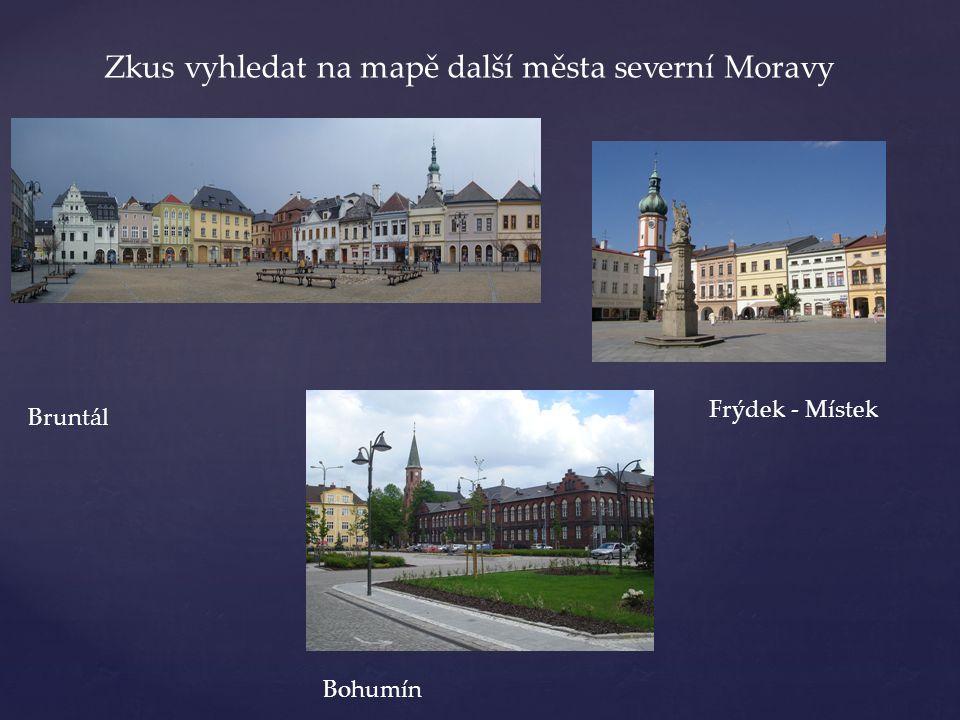 Zkus vyhledat na mapě další města severní Moravy Bruntál Bohumín Frýdek - Místek
