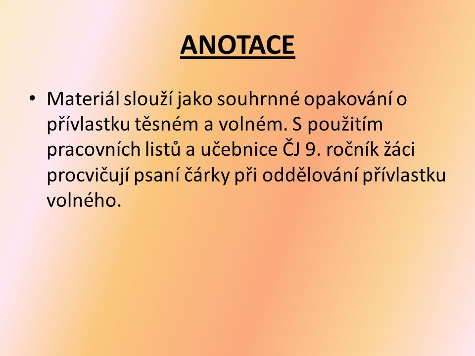 ANOTACE Materiál slouží jako souhrnné opakování o přívlastku těsném a volném. S použitím pracovních listů a učebnice ČJ 9. ročník žáci procvičují psan