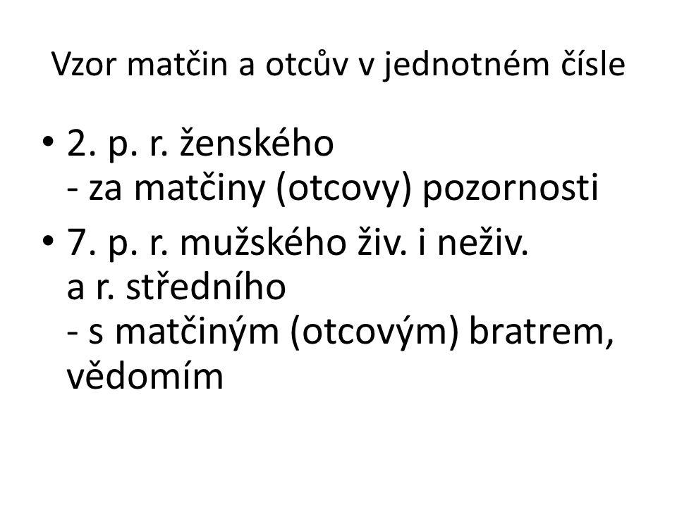 Vzor matčin a otcův v jednotném čísle 2. p. r. ženského - za matčiny (otcovy) pozornosti 7. p. r. mužského živ. i neživ. a r. středního - s matčiným (