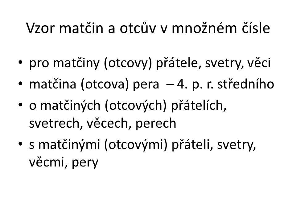 Vzor matčin a otcův v množném čísle pro matčiny (otcovy) přátele, svetry, věci matčina (otcova) pera – 4. p. r. středního o matčiných (otcových) přáte