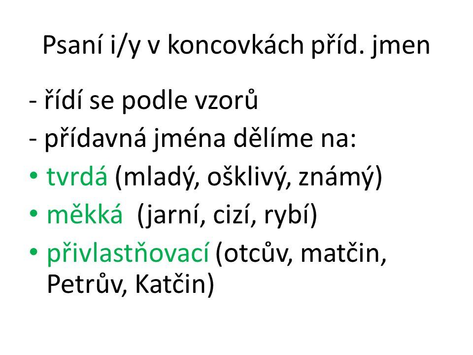 Psaní i/y v koncovkách příd. jmen - řídí se podle vzorů - přídavná jména dělíme na: tvrdá (mladý, ošklivý, známý) měkká (jarní, cizí, rybí) přivlastňo
