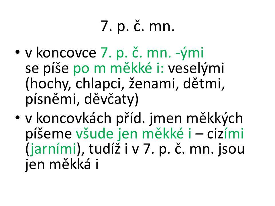 7. p. č. mn. v koncovce 7. p. č. mn. -ými se píše po m měkké i: veselými (hochy, chlapci, ženami, dětmi, písněmi, děvčaty) v koncovkách příd. jmen měk