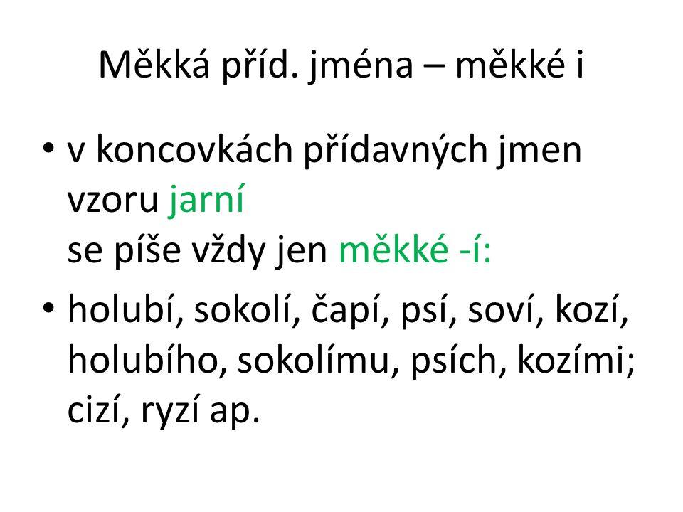Měkká příd. jména – měkké i v koncovkách přídavných jmen vzoru jarní se píše vždy jen měkké -í: holubí, sokolí, čapí, psí, soví, kozí, holubího, sokol