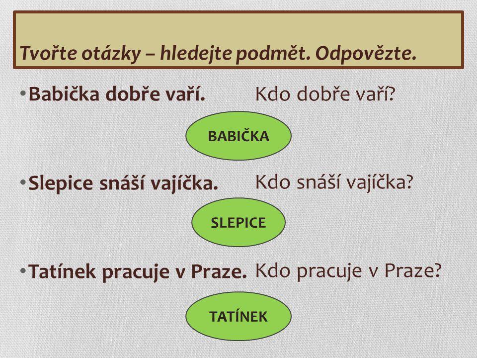Babička dobře vaří. Slepice snáší vajíčka. Tatínek pracuje v Praze.